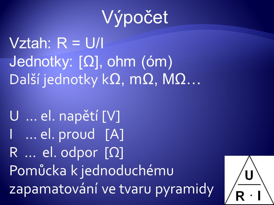 Výpočet Vztah: R = U/I Jednotky: [Ω], ohm (óm)